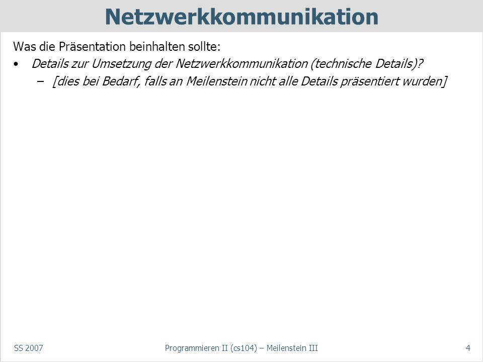 SS 2007Programmieren II (cs104) – Meilenstein III4 Netzwerkkommunikation Was die Präsentation beinhalten sollte: Details zur Umsetzung der Netzwerkkommunikation (technische Details).
