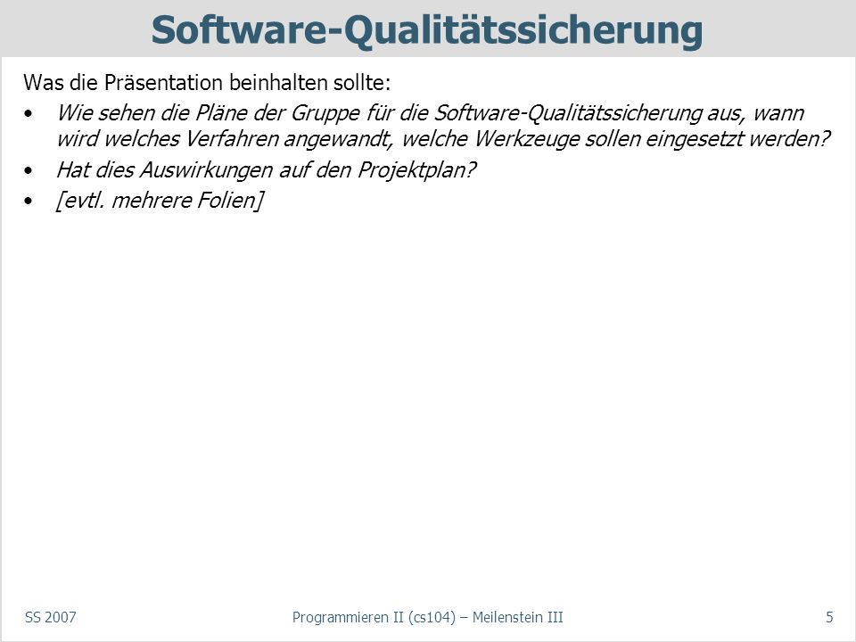 SS 2007Programmieren II (cs104) – Meilenstein III5 Software-Qualitätssicherung Was die Präsentation beinhalten sollte: Wie sehen die Pläne der Gruppe für die Software-Qualitätssicherung aus, wann wird welches Verfahren angewandt, welche Werkzeuge sollen eingesetzt werden.