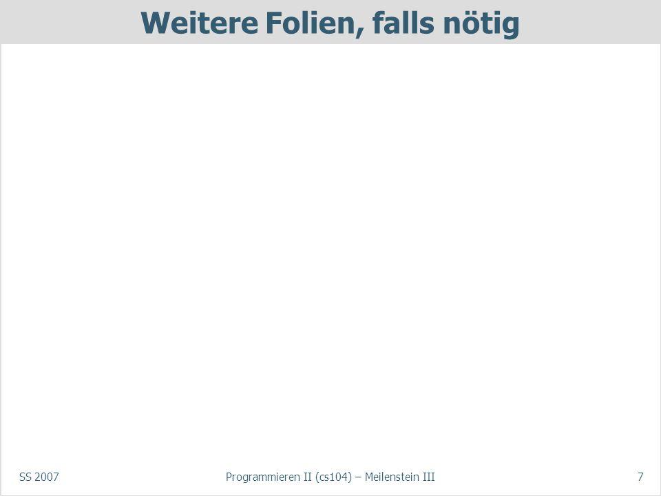 SS 2007Programmieren II (cs104) – Meilenstein III7 Weitere Folien, falls nötig