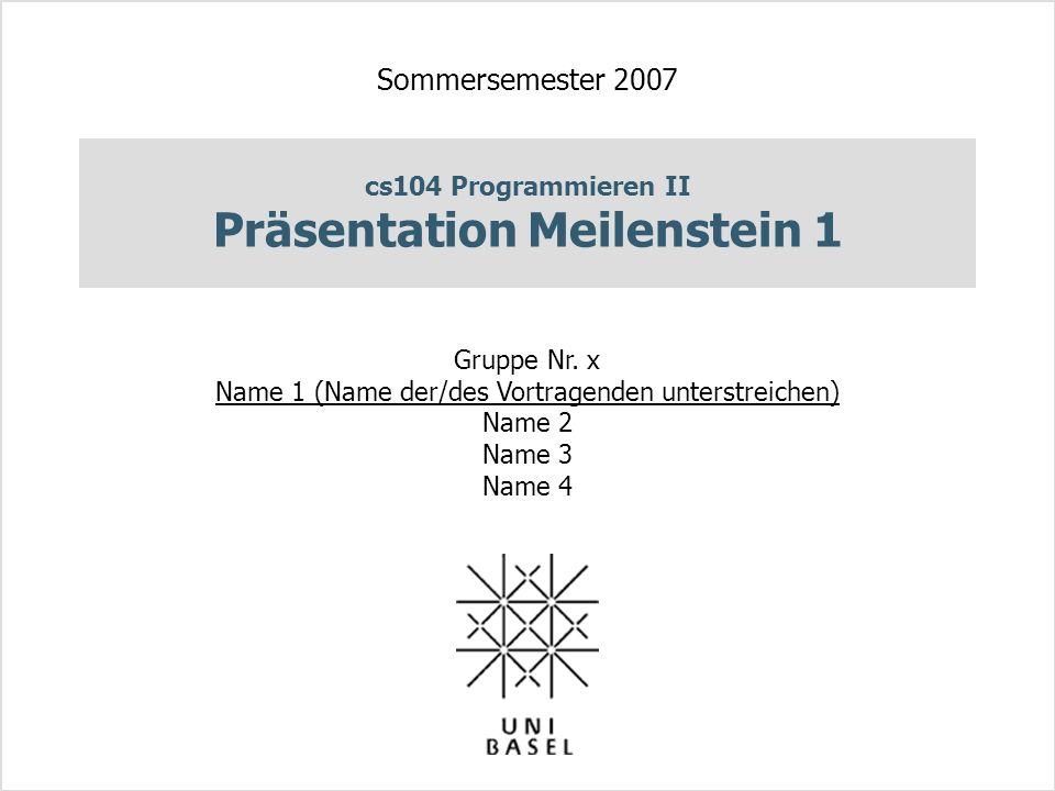 cs104 Programmieren II Präsentation Meilenstein 1 Sommersemester 2007 Gruppe Nr. x Name 1 (Name der/des Vortragenden unterstreichen) Name 2 Name 3 Nam