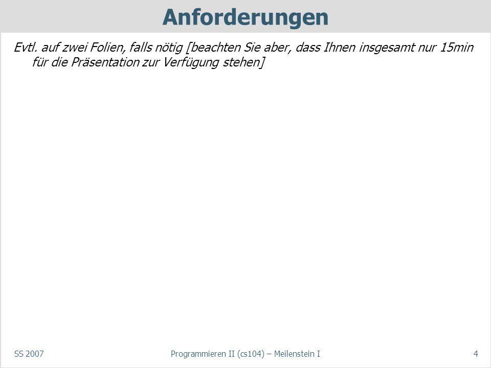 SS 2007Programmieren II (cs104) – Meilenstein I4 Anforderungen Evtl. auf zwei Folien, falls nötig [beachten Sie aber, dass Ihnen insgesamt nur 15min f