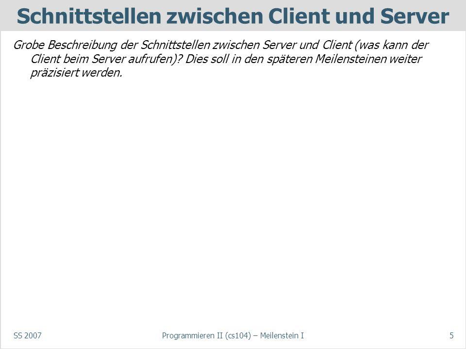SS 2007Programmieren II (cs104) – Meilenstein I5 Schnittstellen zwischen Client und Server Grobe Beschreibung der Schnittstellen zwischen Server und Client (was kann der Client beim Server aufrufen).