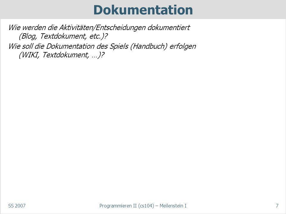 SS 2007Programmieren II (cs104) – Meilenstein I7 Dokumentation Wie werden die Aktivitäten/Entscheidungen dokumentiert (Blog, Textdokument, etc.)? Wie