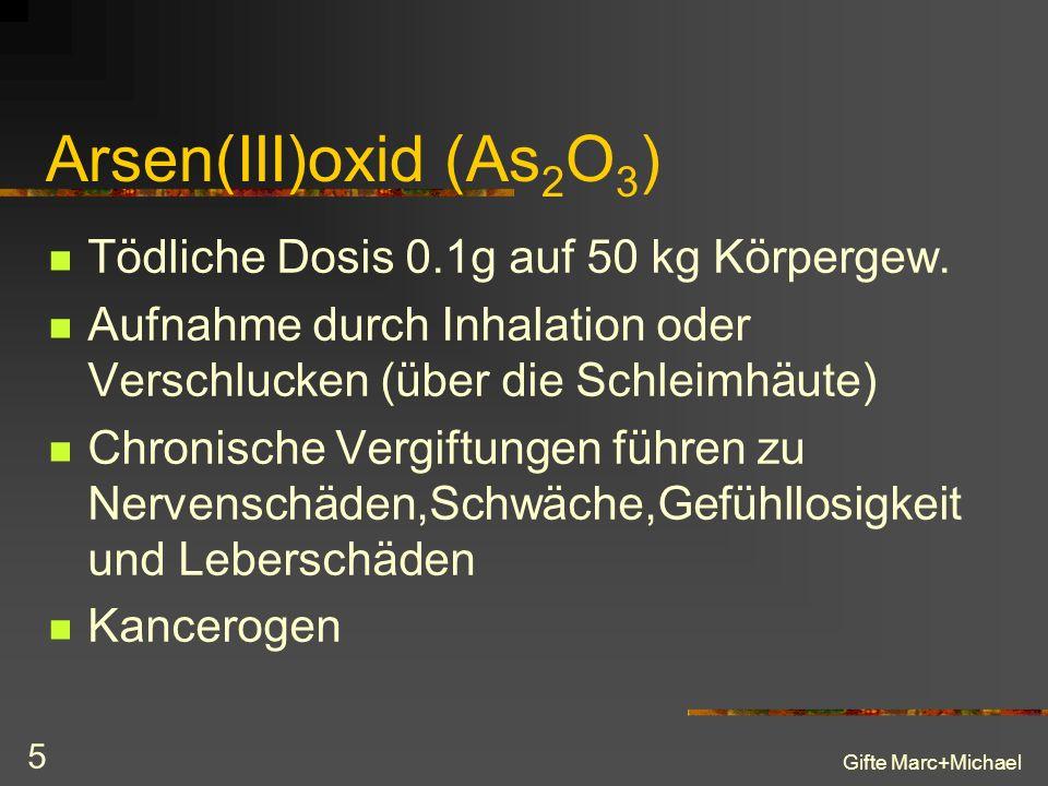 Gifte Marc+Michael 5 Arsen(III)oxid (As 2 O 3 ) Tödliche Dosis 0.1g auf 50 kg Körpergew.