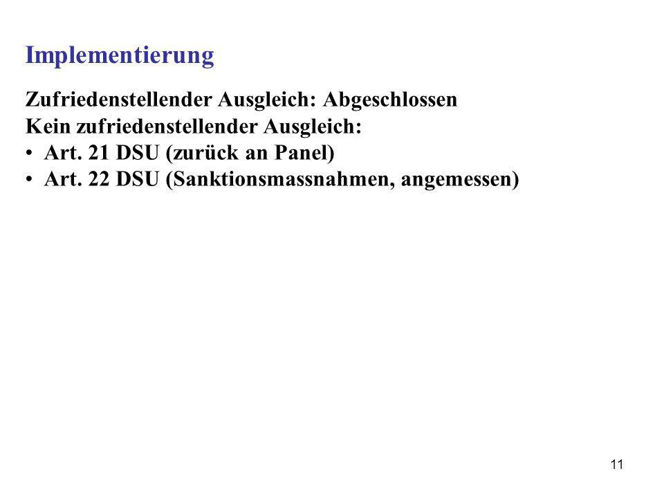 11 Implementierung Zufriedenstellender Ausgleich: Abgeschlossen Kein zufriedenstellender Ausgleich: Art. 21 DSU (zurück an Panel) Art. 22 DSU (Sanktio