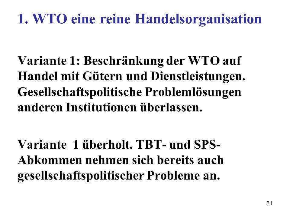 21 1. WTO eine reine Handelsorganisation Variante 1: Beschränkung der WTO auf Handel mit Gütern und Dienstleistungen. Gesellschaftspolitische Probleml