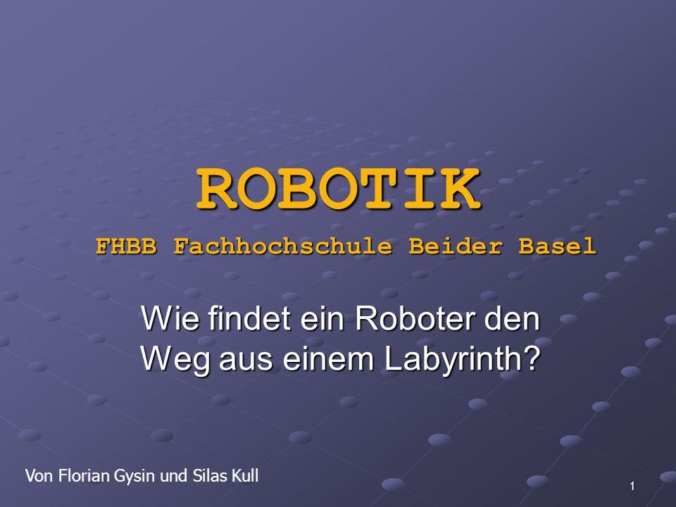 1 ROBOTIK Wie findet ein Roboter den Weg aus einem Labyrinth? Von Florian Gysin und Silas Kull FHBB Fachhochschule Beider Basel