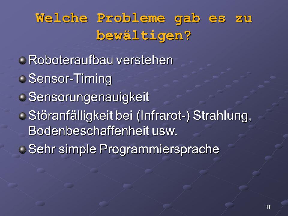 11 Welche Probleme gab es zu bewältigen? Roboteraufbau verstehen Sensor-TimingSensorungenauigkeit Störanfälligkeit bei (Infrarot-) Strahlung, Bodenbes