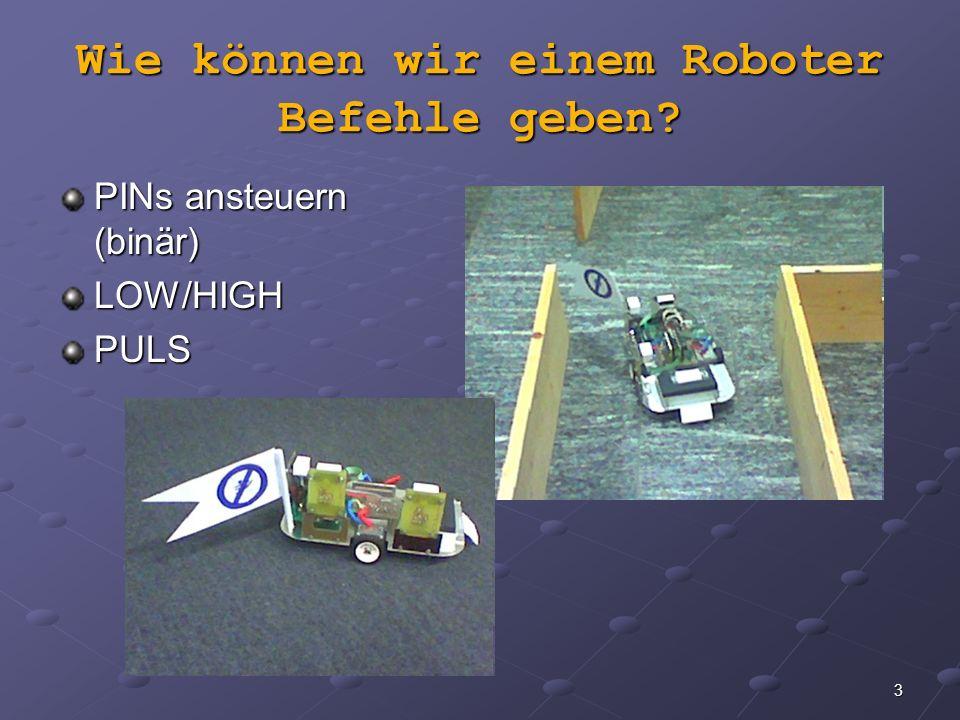 3 Wie können wir einem Roboter Befehle geben? PINs ansteuern (binär) LOW/HIGHPULS