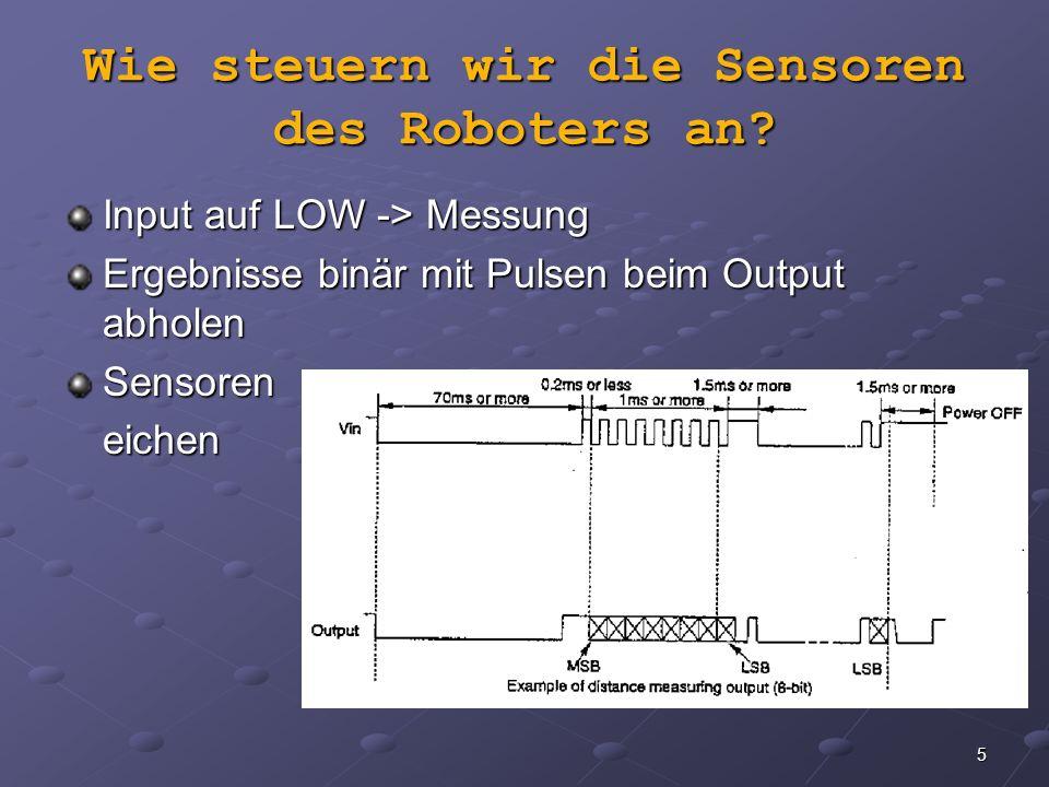 5 Wie steuern wir die Sensoren des Roboters an? Input auf LOW -> Messung Ergebnisse binär mit Pulsen beim Output abholen Sensoreneichen