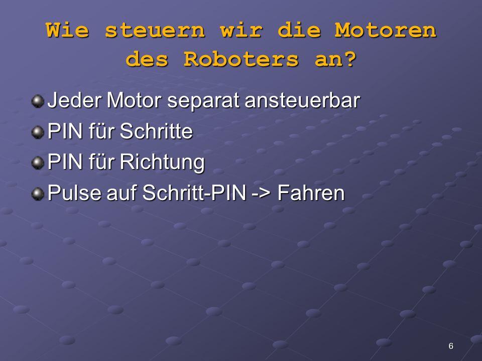 6 Wie steuern wir die Motoren des Roboters an? Jeder Motor separat ansteuerbar PIN für Schritte PIN für Richtung Pulse auf Schritt-PIN -> Fahren