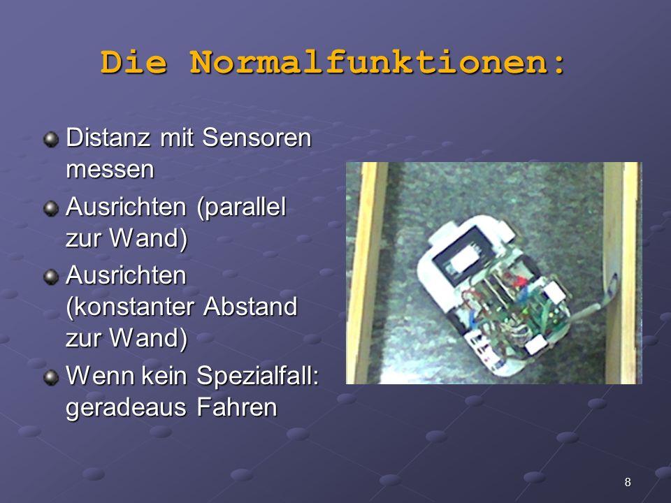 8 Die Normalfunktionen: Distanz mit Sensoren messen Ausrichten (parallel zur Wand) Ausrichten (konstanter Abstand zur Wand) Wenn kein Spezialfall: ger