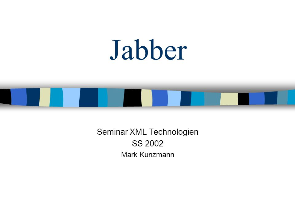 Jabber Seminar XML Technologien SS 2002 Mark Kunzmann