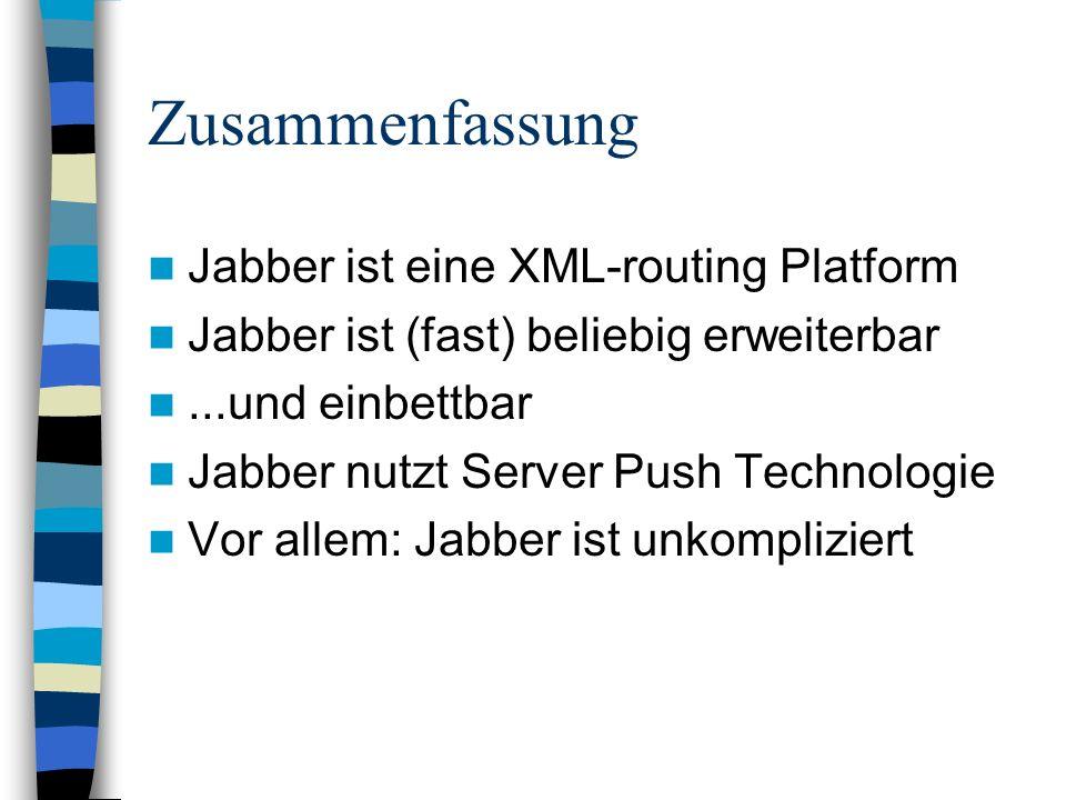Zusammenfassung Jabber ist eine XML-routing Platform Jabber ist (fast) beliebig erweiterbar...und einbettbar Jabber nutzt Server Push Technologie Vor