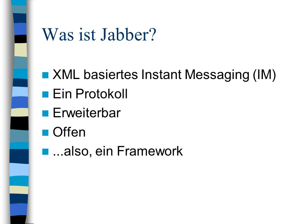 Was ist Jabber? XML basiertes Instant Messaging (IM) Ein Protokoll Erweiterbar Offen...also, ein Framework
