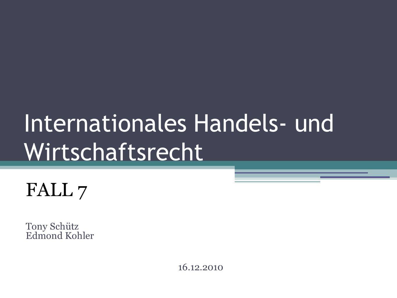 Internationales Handels- und Wirtschaftsrecht FALL 7 Tony Schütz Edmond Kohler 16.12.2010
