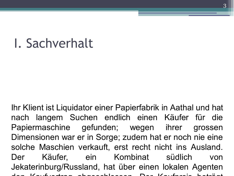 I. Sachverhalt 3 Ihr Klient ist Liquidator einer Papierfabrik in Aathal und hat nach langem Suchen endlich einen Käufer für die Papiermaschine gefunde