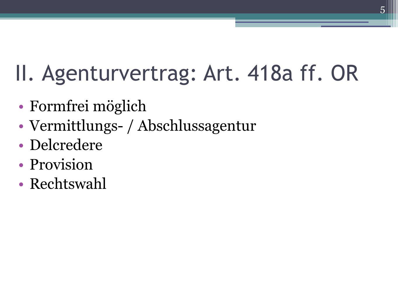 II. Agenturvertrag: Art. 418a ff. OR Formfrei möglich Vermittlungs- / Abschlussagentur Delcredere Provision Rechtswahl 5