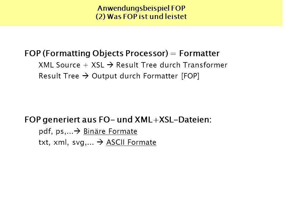 Anwendungsbeispiel FOP (2) Was FOP ist und leistet FOP (Formatting Objects Processor) = Formatter XML Source + XSL Result Tree durch Transformer Result Tree Output durch Formatter [FOP] FOP generiert aus FO- und XML+XSL-Dateien: pdf, ps,...