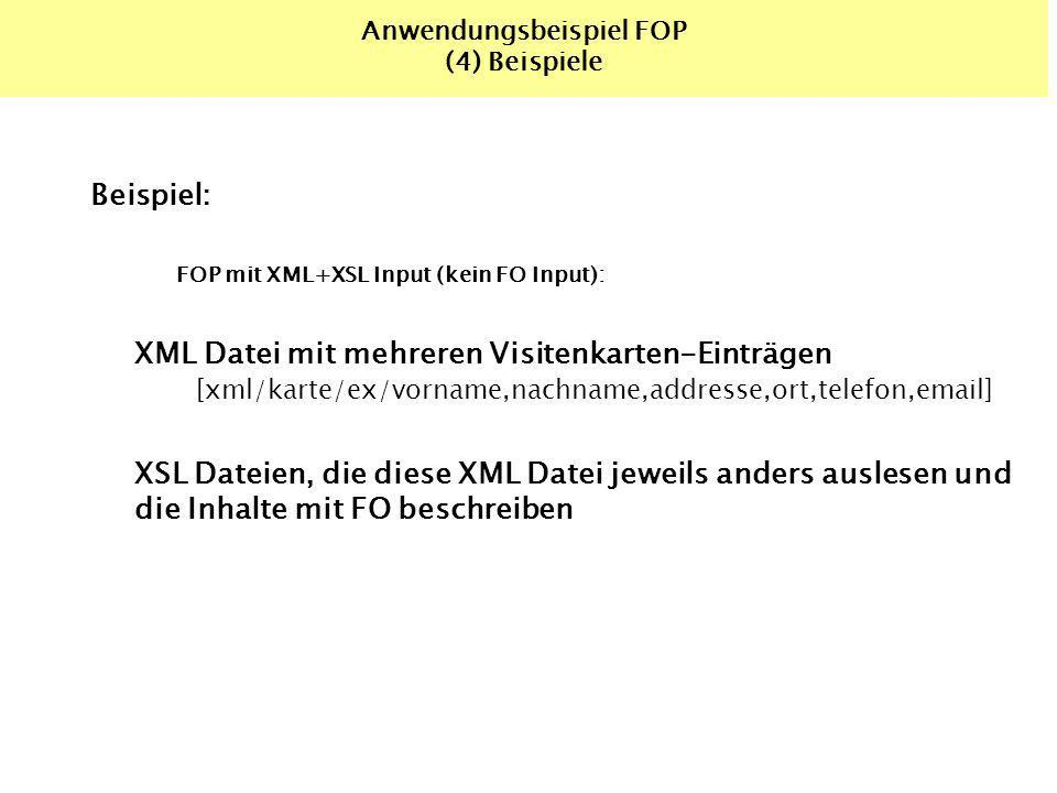 Anwendungsbeispiel FOP (4) Beispiele Beispiel: FOP mit XML+XSL Input (kein FO Input): XML Datei mit mehreren Visitenkarten-Einträgen [xml/karte/ex/vorname,nachname,addresse,ort,telefon,email] XSL Dateien, die diese XML Datei jeweils anders auslesen und die Inhalte mit FO beschreiben