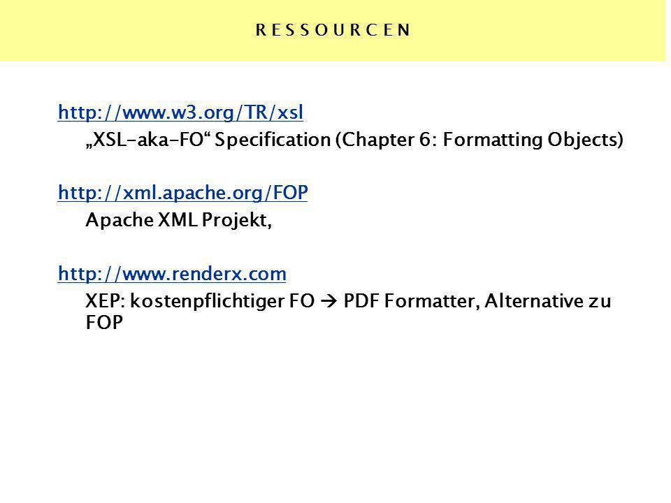 R E S S O U R C E N http://www.w3.org/TR/xsl XSL-aka-FO Specification (Chapter 6: Formatting Objects) http://xml.apache.org/FOP Apache XML Projekt, http://www.renderx.com XEP: kostenpflichtiger FO PDF Formatter, Alternative zu FOP