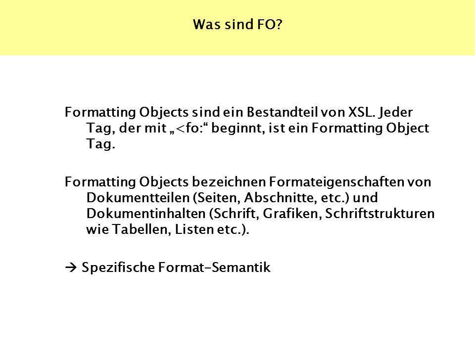 Was sind FO? Formatting Objects sind ein Bestandteil von XSL. Jeder Tag, der mit <fo: beginnt, ist ein Formatting Object Tag. Formatting Objects bezei