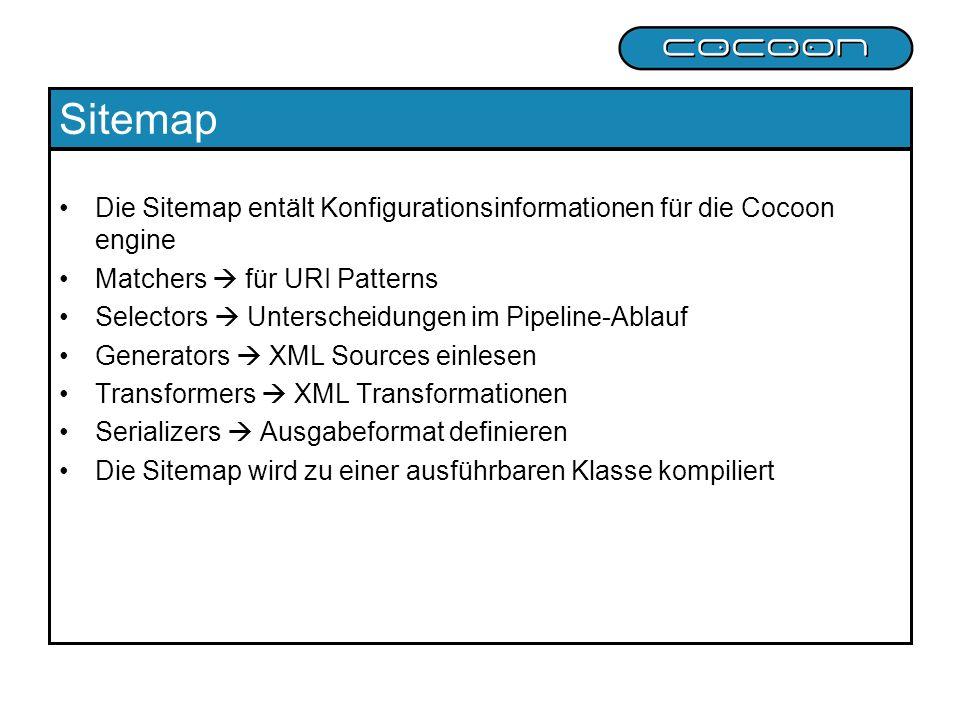 Sitemap Die Sitemap entält Konfigurationsinformationen für die Cocoon engine Matchers für URI Patterns Selectors Unterscheidungen im Pipeline-Ablauf Generators XML Sources einlesen Transformers XML Transformationen Serializers Ausgabeformat definieren Die Sitemap wird zu einer ausführbaren Klasse kompiliert