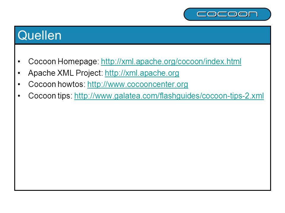 Quellen Cocoon Homepage: http://xml.apache.org/cocoon/index.htmlhttp://xml.apache.org/cocoon/index.html Apache XML Project: http://xml.apache.orghttp://xml.apache.org Cocoon howtos: http://www.cocooncenter.orghttp://www.cocooncenter.org Cocoon tips: http://www.galatea.com/flashguides/cocoon-tips-2.xmlhttp://www.galatea.com/flashguides/cocoon-tips-2.xml