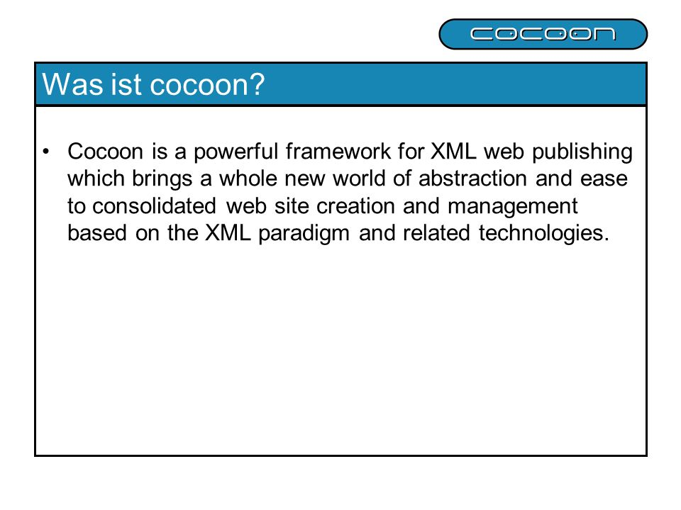 Was ist cocoon? Cocoon is a powerful framework for XML web publishing which brings a whole new world of abstraction and ease to consolidated web site