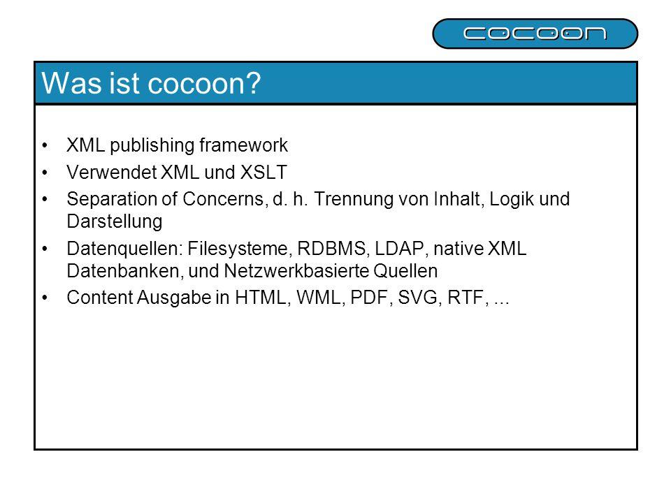 Was ist cocoon? XML publishing framework Verwendet XML und XSLT Separation of Concerns, d. h. Trennung von Inhalt, Logik und Darstellung Datenquellen: