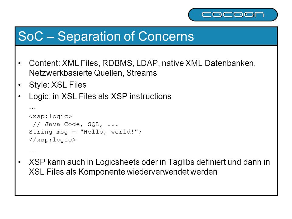 SoC – Separation of Concerns Content: XML Files, RDBMS, LDAP, native XML Datenbanken, Netzwerkbasierte Quellen, Streams Style: XSL Files Logic: in XSL