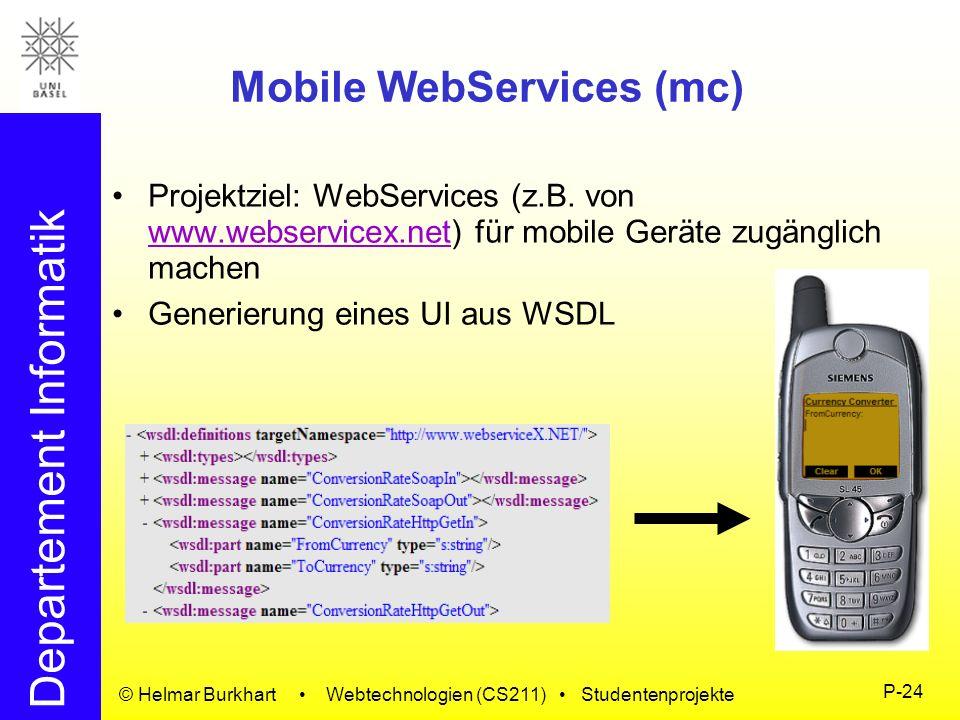 Departement Informatik © Helmar Burkhart Webtechnologien (CS211) Studentenprojekte P-24 Mobile WebServices (mc) Projektziel: WebServices (z.B. von www