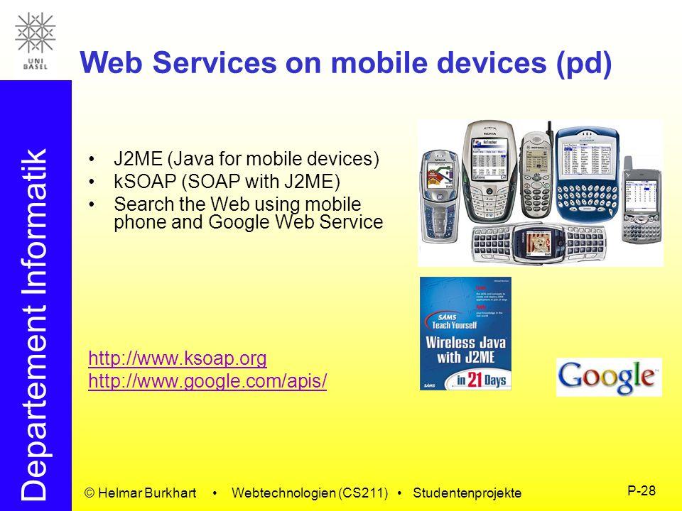 Departement Informatik © Helmar Burkhart Webtechnologien (CS211) Studentenprojekte P-28 Web Services on mobile devices (pd) J2ME (Java for mobile devi