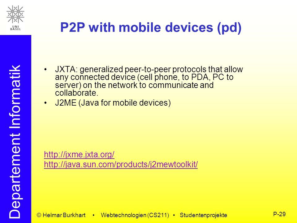 Departement Informatik © Helmar Burkhart Webtechnologien (CS211) Studentenprojekte P-29 P2P with mobile devices (pd) JXTA: generalized peer-to-peer pr