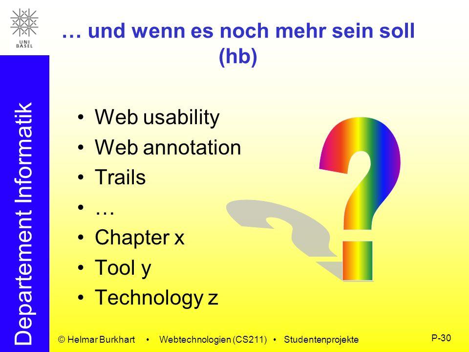 Departement Informatik © Helmar Burkhart Webtechnologien (CS211) Studentenprojekte P-30 … und wenn es noch mehr sein soll (hb) Web usability Web annot