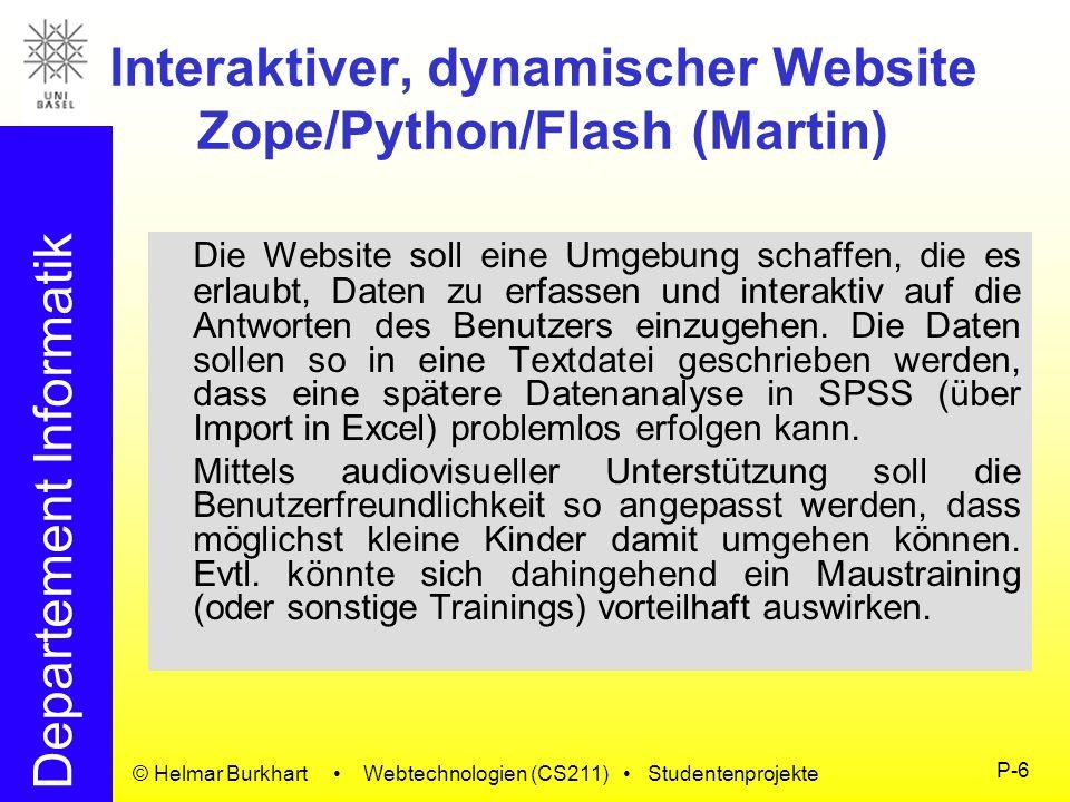 Departement Informatik © Helmar Burkhart Webtechnologien (CS211) Studentenprojekte P-7 Einfache Visualisierung mit BSML (Meury) Die Bioinformatic Sequence Markup Language erlaubt eine Beschreibung von Sequenzdaten in XML- Form.