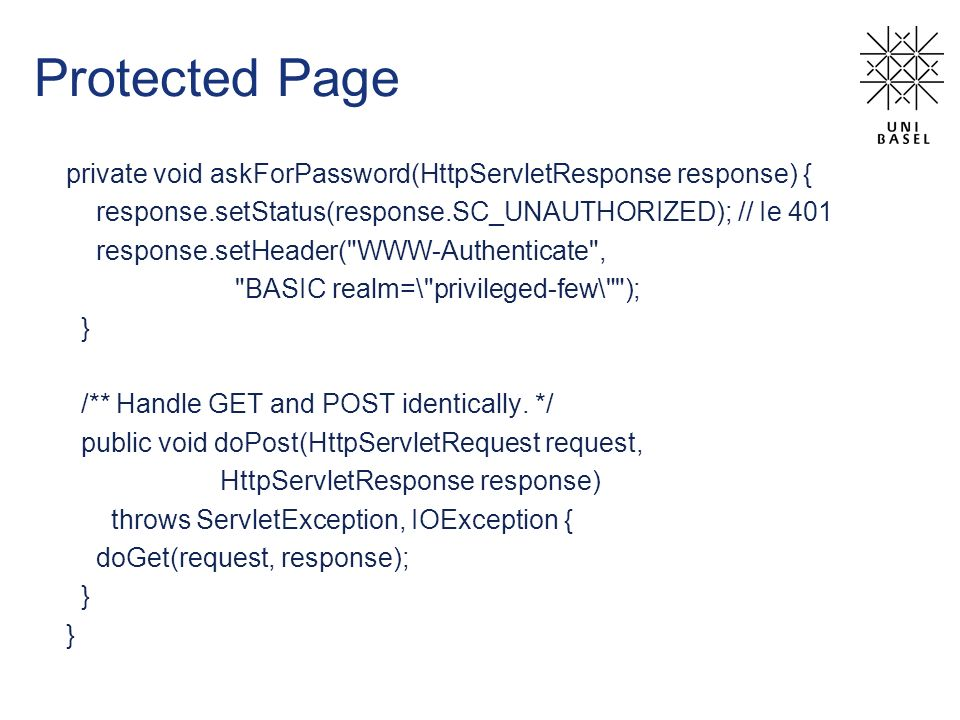 Protected Page private void askForPassword(HttpServletResponse response) { response.setStatus(response.SC_UNAUTHORIZED); // Ie 401 response.setHeader( WWW-Authenticate , BASIC realm=\ privileged-few\ ); } /** Handle GET and POST identically.