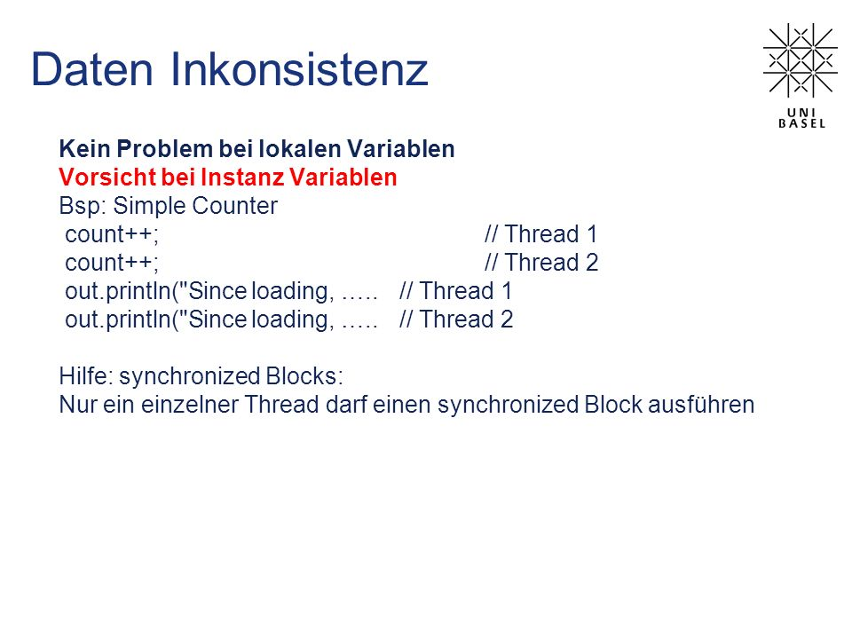 Daten Inkonsistenz Kein Problem bei lokalen Variablen Vorsicht bei Instanz Variablen Bsp: Simple Counter count++; // Thread 1 count++; // Thread 2 out.println( Since loading, …..