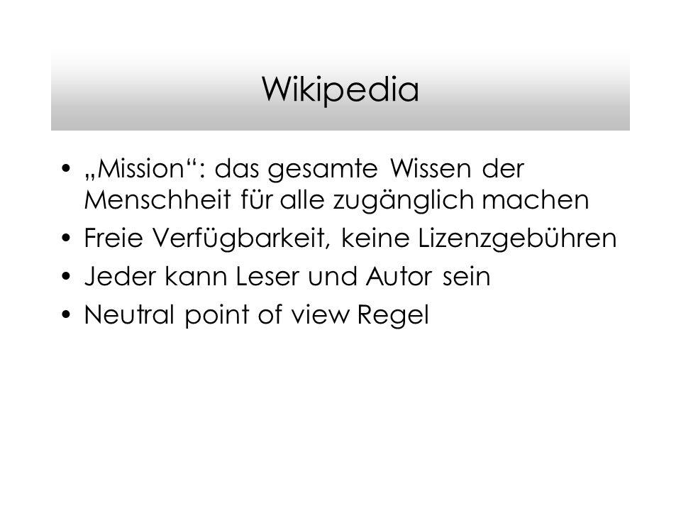 Wikipedia Mission: das gesamte Wissen der Menschheit für alle zugänglich machen Freie Verfügbarkeit, keine Lizenzgebühren Jeder kann Leser und Autor sein Neutral point of view Regel