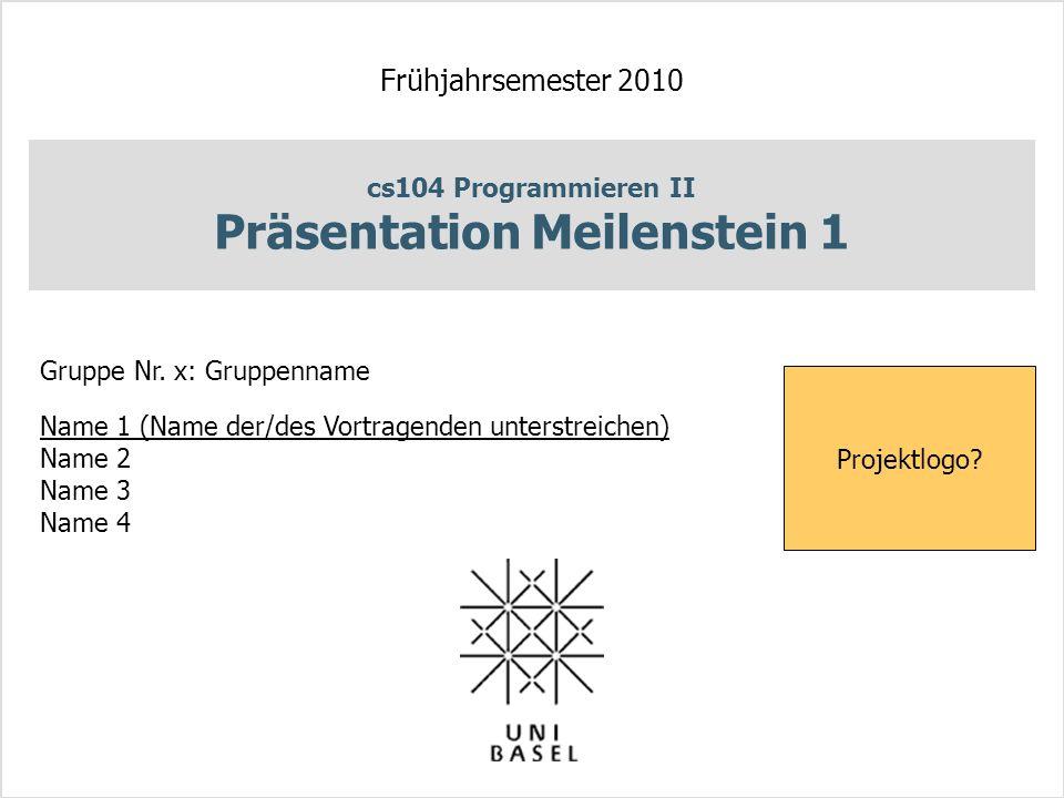 cs104 Programmieren II Präsentation Meilenstein 1 Frühjahrsemester 2010 Gruppe Nr.