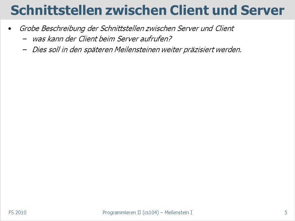 FS 2010Programmieren II (cs104) – Meilenstein I5 Schnittstellen zwischen Client und Server Grobe Beschreibung der Schnittstellen zwischen Server und Client –was kann der Client beim Server aufrufen.