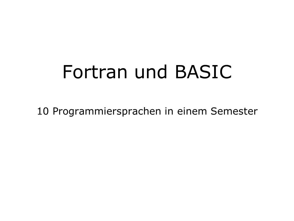Fortran und Basic Patrick Mächler, David Ammann2 Zitate Fortran FORTRAN, the infantile disorder , by now nearly 20 years old, is hopelessly inadequate for whatever computer application you have in mind today: it is now too clumsy, too risky, and too expensive to use.