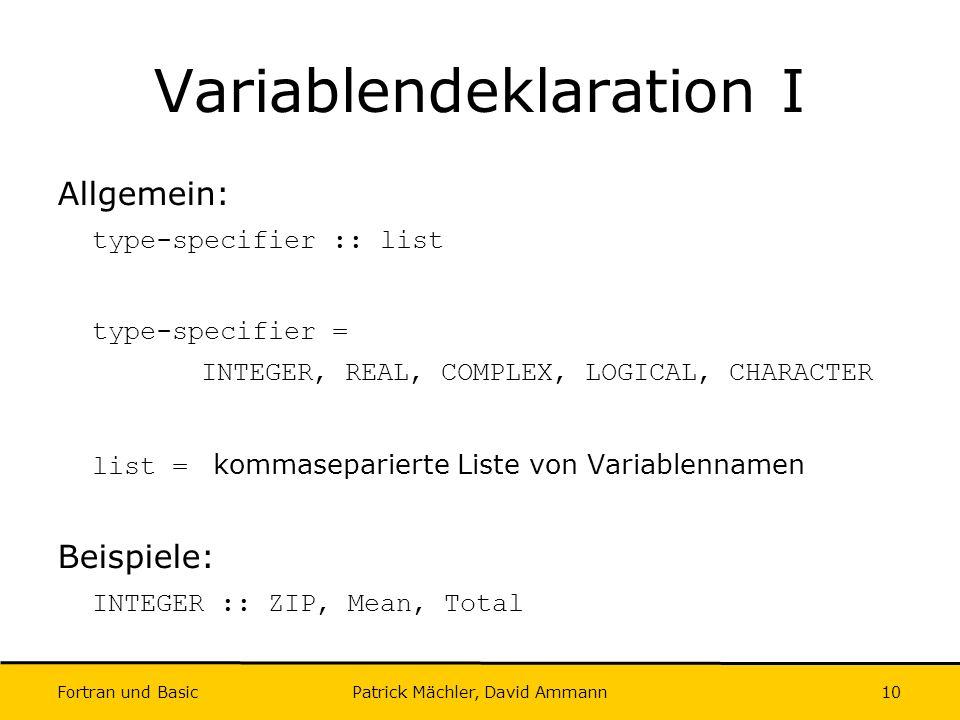 Fortran und Basic Patrick Mächler, David Ammann10 Variablendeklaration I Allgemein: type-specifier :: list type-specifier = INTEGER, REAL, COMPLEX, LO