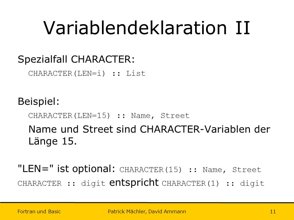 Fortran und Basic Patrick Mächler, David Ammann11 Variablendeklaration II Spezialfall CHARACTER: CHARACTER(LEN=i) :: List Beispiel: CHARACTER(LEN=15)
