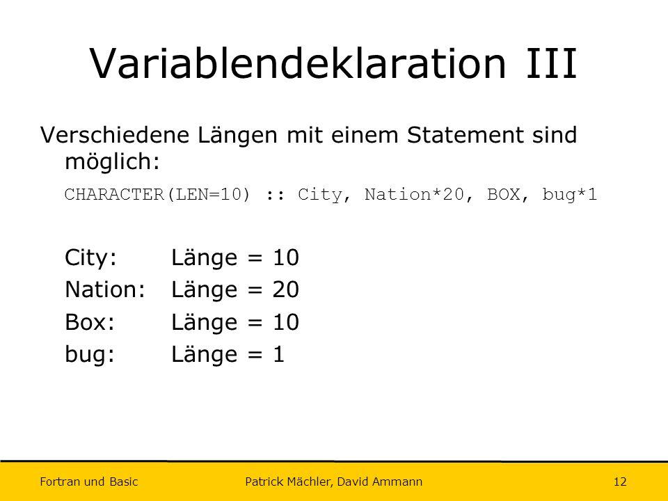 Fortran und Basic Patrick Mächler, David Ammann12 Variablendeklaration III Verschiedene Längen mit einem Statement sind möglich: CHARACTER(LEN=10) ::