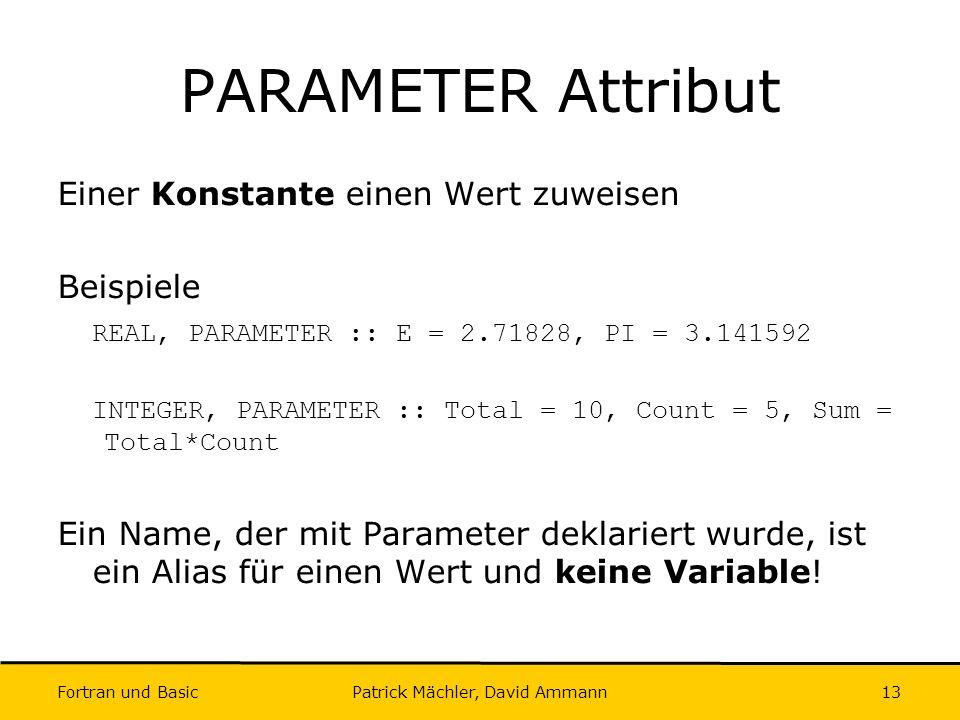 Fortran und Basic Patrick Mächler, David Ammann13 PARAMETER Attribut Einer Konstante einen Wert zuweisen Beispiele REAL, PARAMETER :: E = 2.71828, PI