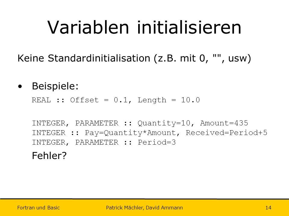 Fortran und Basic Patrick Mächler, David Ammann14 Variablen initialisieren Keine Standardinitialisation (z.B. mit 0,