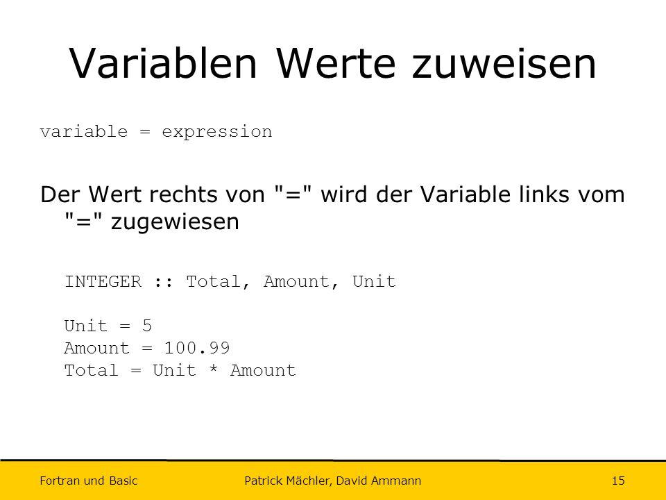 Fortran und Basic Patrick Mächler, David Ammann15 Variablen Werte zuweisen variable = expression Der Wert rechts von