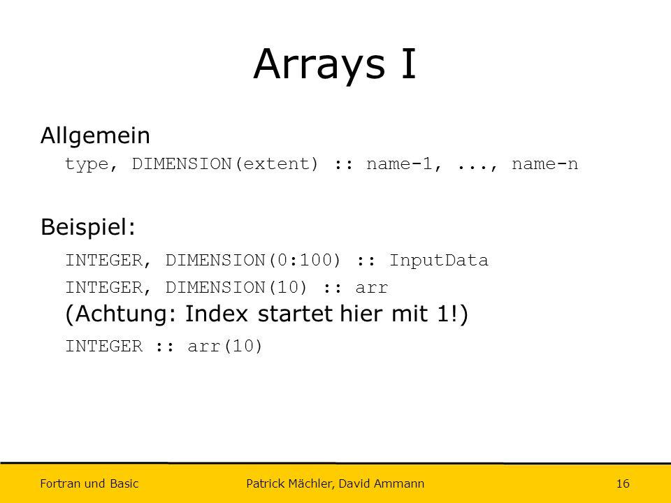 Fortran und Basic Patrick Mächler, David Ammann16 Arrays I Allgemein type, DIMENSION(extent) :: name-1,..., name-n Beispiel: INTEGER, DIMENSION(0:100)