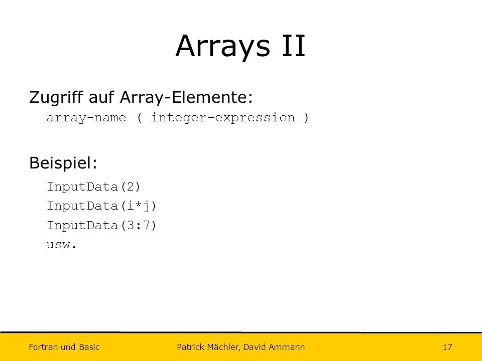 Fortran und Basic Patrick Mächler, David Ammann17 Arrays II Zugriff auf Array-Elemente: array-name ( integer-expression ) Beispiel: InputData(2) Input